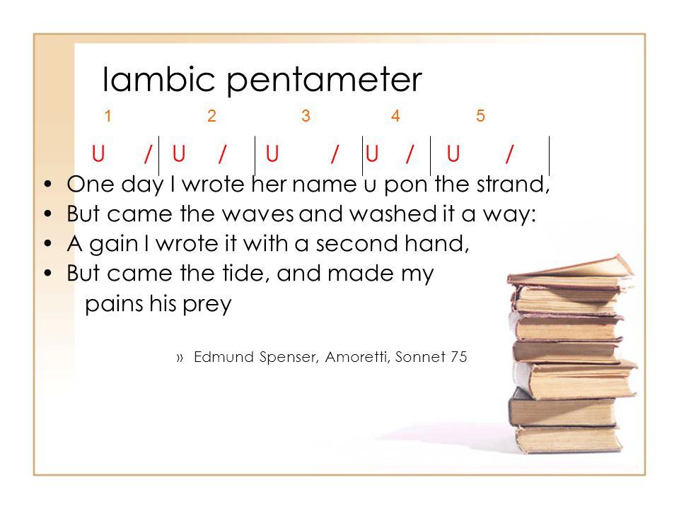 Iambic pentameter U / U / U / U / U / One day I wrote her name u pon the strand, But came the waves and washed it a way: A gain I wrote it with a seco