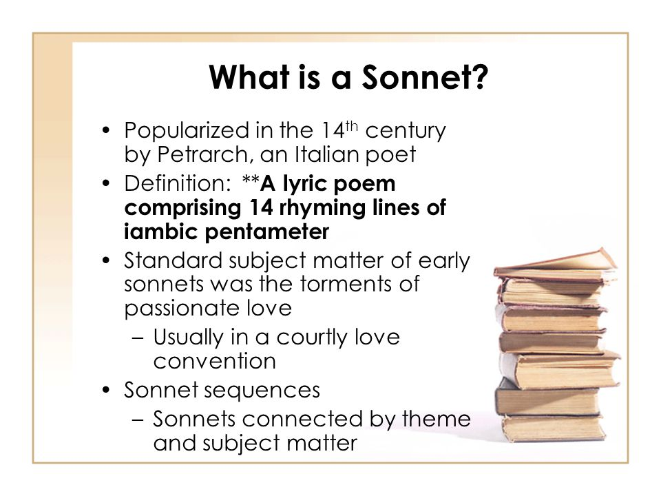 What is a Sonnet? Popularized in the 14 th century by Petrarch, an Italian poet Definition: ** A lyric poem comprising 14 rhyming lines of iambic pent