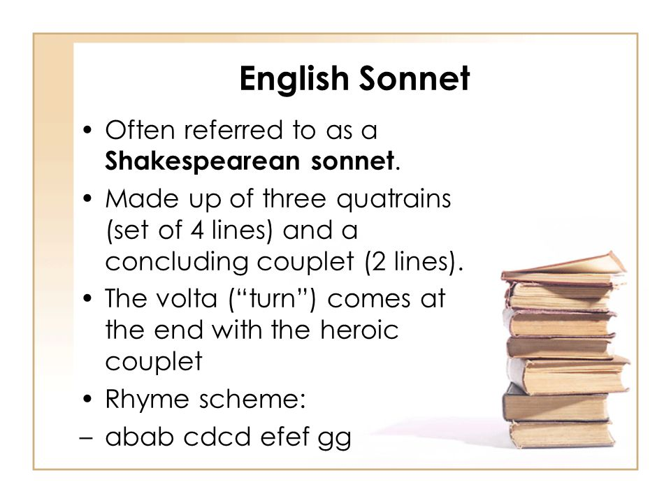 English Sonnet Often referred to as a Shakespearean sonnet. Made up of three quatrains (set of 4 lines) and a concluding couplet (2 lines). The volta