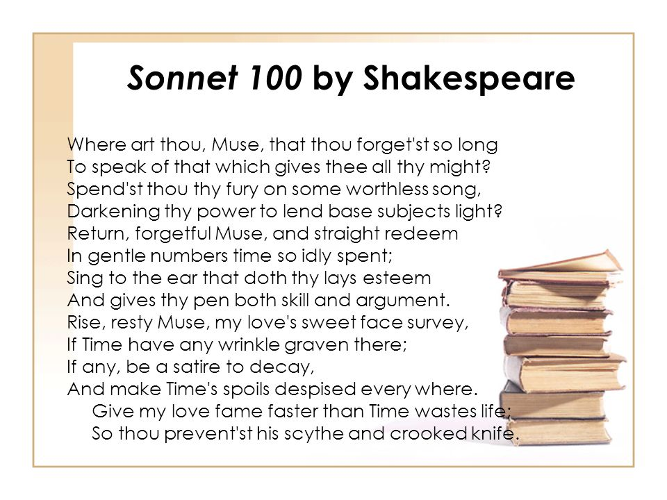 Sonnet 100 by Shakespeare Where art thou, Muse, that thou forget'st so long To speak of that which gives thee all thy might? Spend'st thou thy fury on
