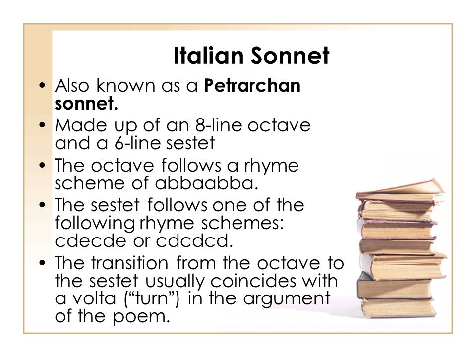 Italian Sonnet Also known as a Petrarchan sonnet. Made up of an 8-line octave and a 6-line sestet The octave follows a rhyme scheme of abbaabba. The s