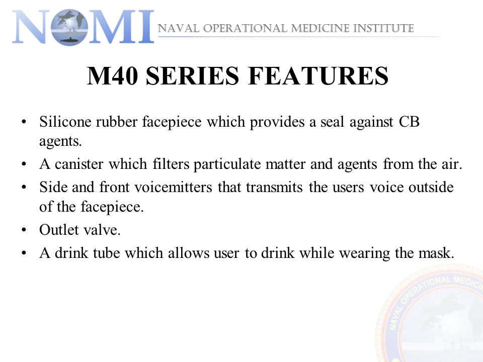 M40 SERIES FEATURES Silicone rubber facepiece which provides a seal against CB agents. A canister which filters particulate matter and agents from the