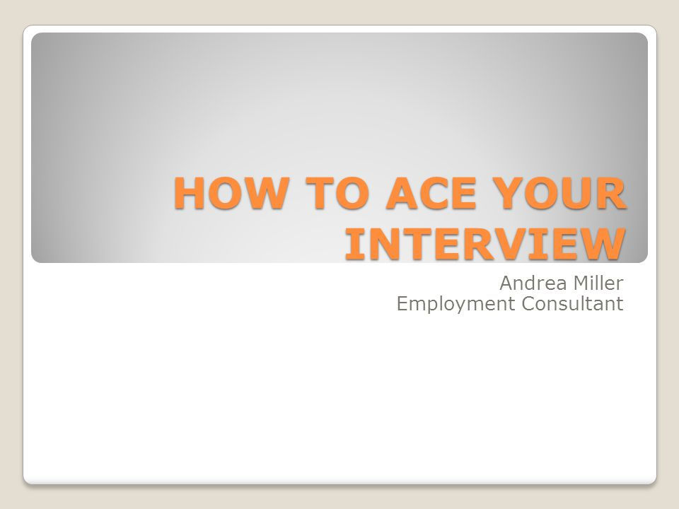 HOW TO ACE YOUR INTERVIEW Andrea Miller Employment Consultant