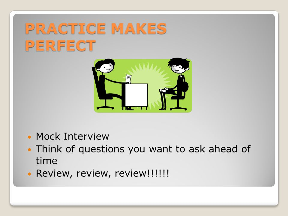 PRACTICE MAKES PERFECT Mock Interview Think of questions you want to ask ahead of time Review, review, review!!!!!!
