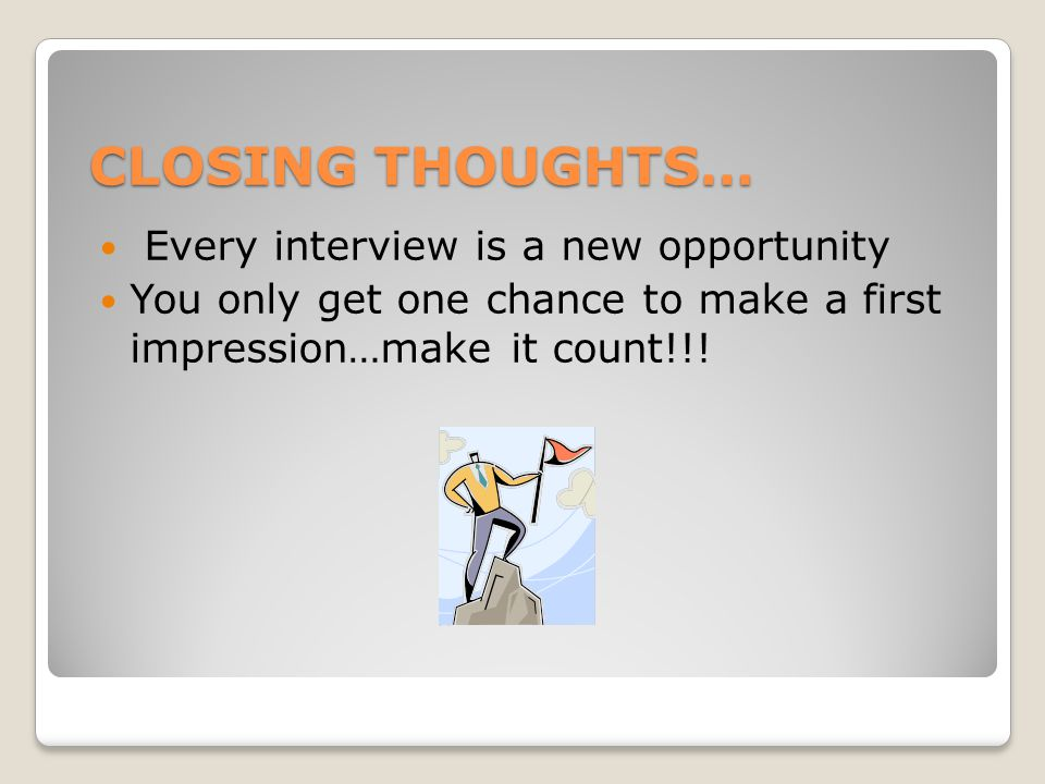 CLOSING THOUGHTS… Every interview is a new opportunity You only get one chance to make a first impression…make it count!!!