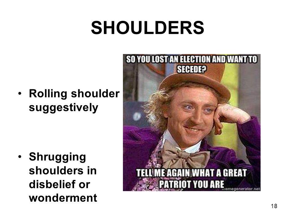 SHOULDERS Rolling shoulder suggestively Shrugging shoulders in disbelief or wonderment 18