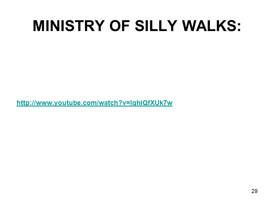 MINISTRY OF SILLY WALKS: http://www.youtube.com/watch?v=IqhlQfXUk7w 29