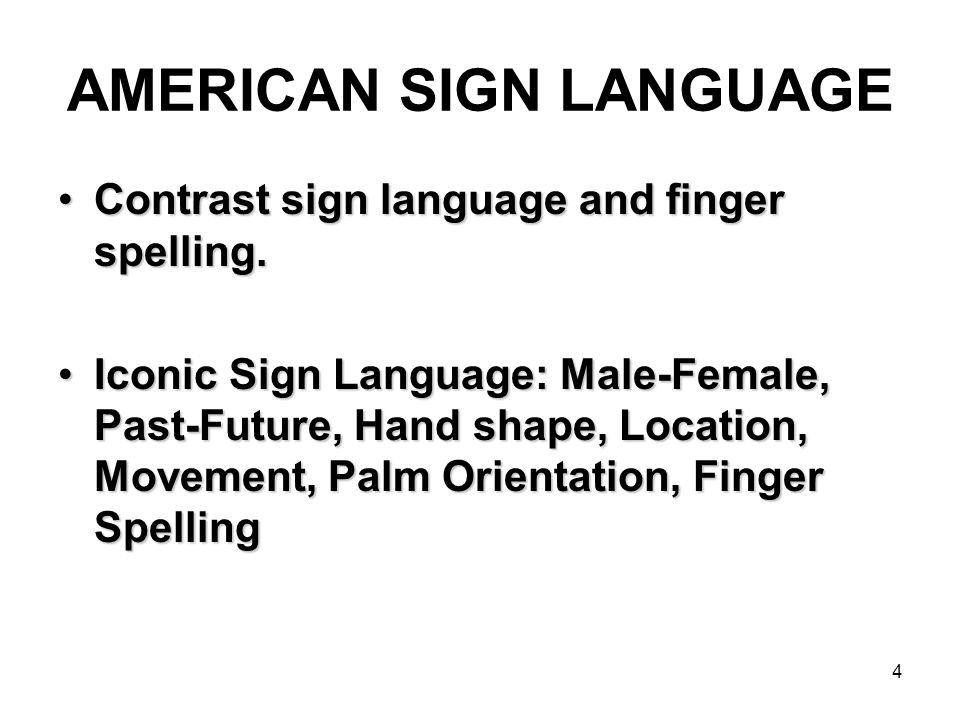 4 AMERICAN SIGN LANGUAGE Contrast sign language and finger spelling.Contrast sign language and finger spelling. Iconic Sign Language: Male-Female, Pas