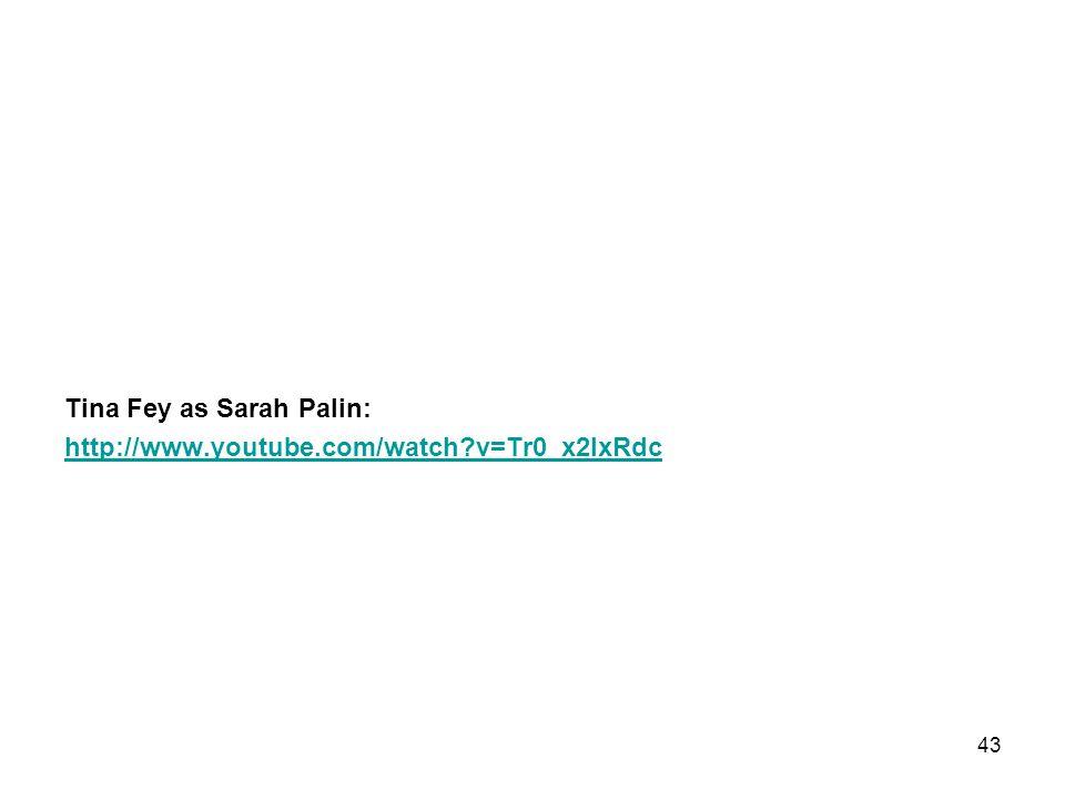 Tina Fey as Sarah Palin: http://www.youtube.com/watch?v=Tr0_x2lxRdc 43