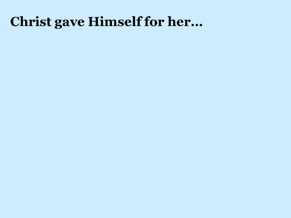 Christ gave Himself for her…
