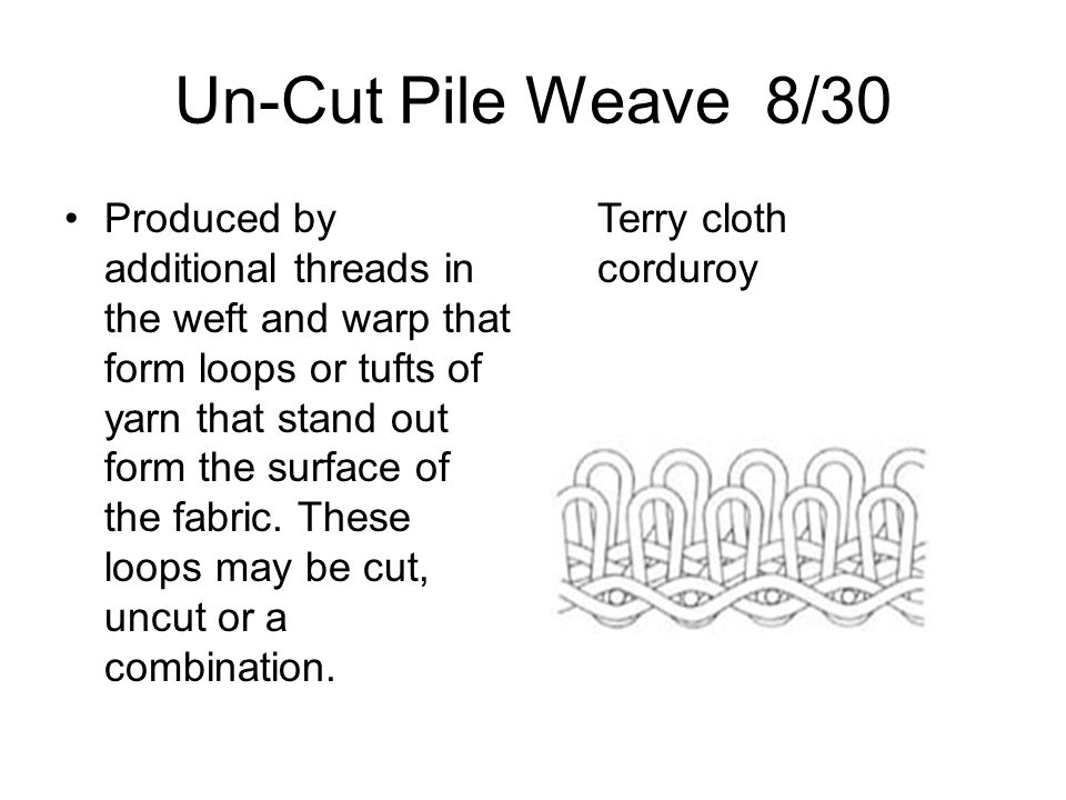 Un-Cut Pile Weave 8/30 Produced by additional threads in the weft and warp that form loops or tufts of yarn that stand out form the surface of the fab