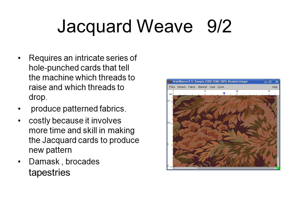 Jacquard Weave 9/2 Requires an intricate series of hole-punched cards that tell the machine which threads to raise and which threads to drop. produce