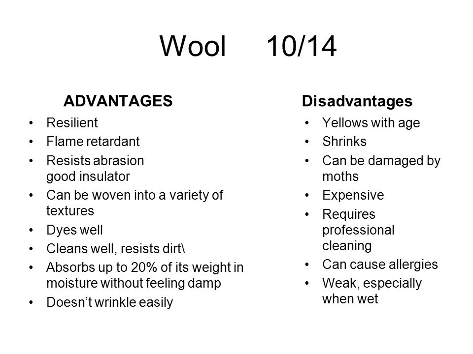 Wool 10/14 ADVANTAGES Resilient Flame retardant Resists abrasion good insulator Can be woven into a variety of textures Dyes well Cleans well, resists