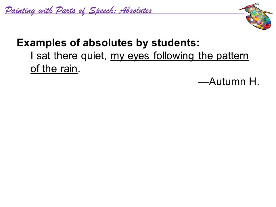 Painting with Parts of Speech: Absolutes Examples of absolutes by students: I sat there quiet, my eyes following the pattern of the rain. —Autumn H.