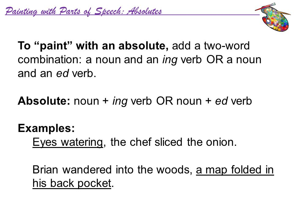 "Painting with Parts of Speech: Absolutes To ""paint"" with an absolute, add a two-word combination: a noun and an ing verb OR a noun and an ed verb. Abs"
