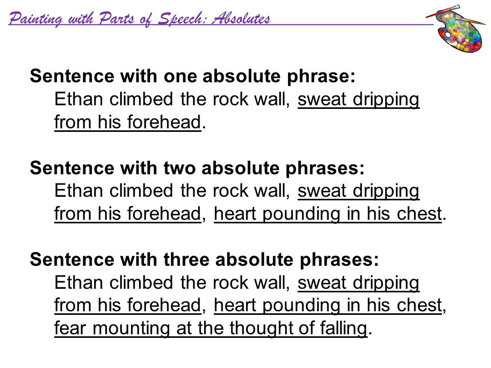 Painting with Parts of Speech: Absolutes Sentence with one absolute phrase: Ethan climbed the rock wall, sweat dripping from his forehead. Sentence wi