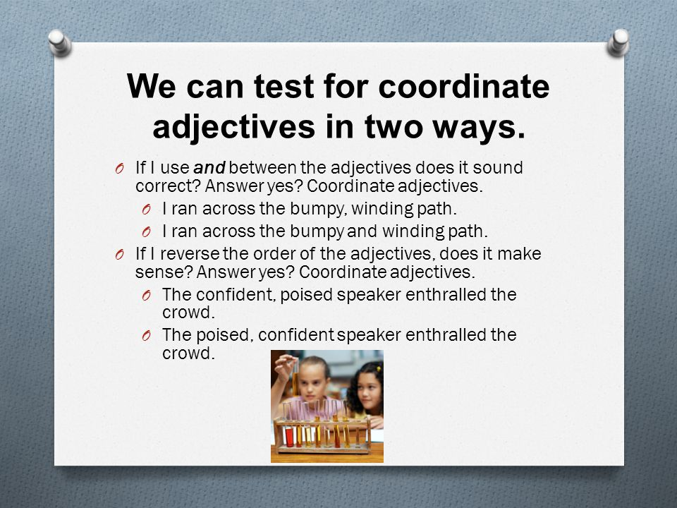 We can test for coordinate adjectives in two ways. O If I use and between the adjectives does it sound correct? Answer yes? Coordinate adjectives. O I