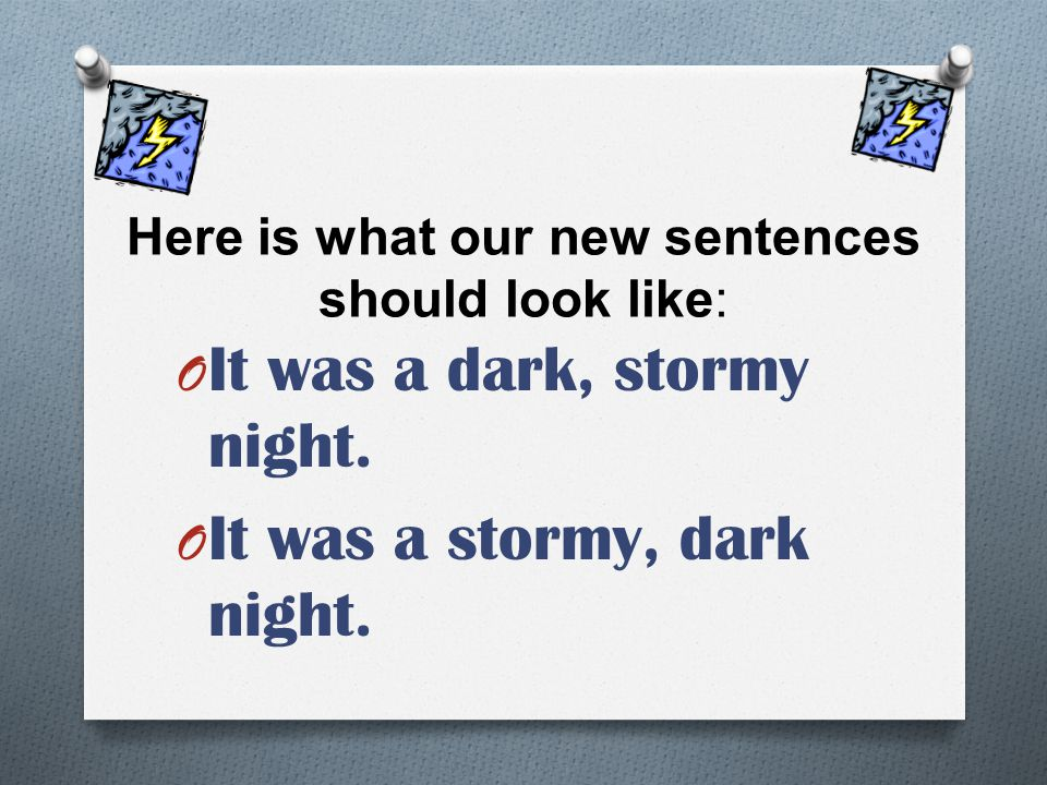 Here is what our new sentences should look like: O It was a dark, stormy night. O It was a stormy, dark night.