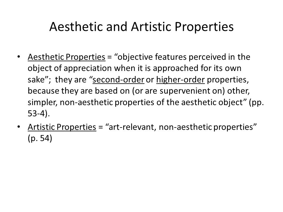 Aesthetic and Artistic Properties Aesthetic Properties = objective features perceived in the object of appreciation when it is approached for its own sake ; they are second-order or higher-order properties, because they are based on (or are supervenient on) other, simpler, non-aesthetic properties of the aesthetic object (pp.