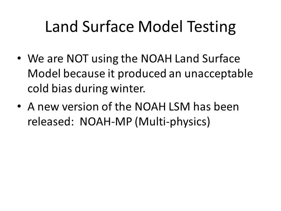 Land Surface Model Testing We are NOT using the NOAH Land Surface Model because it produced an unacceptable cold bias during winter.