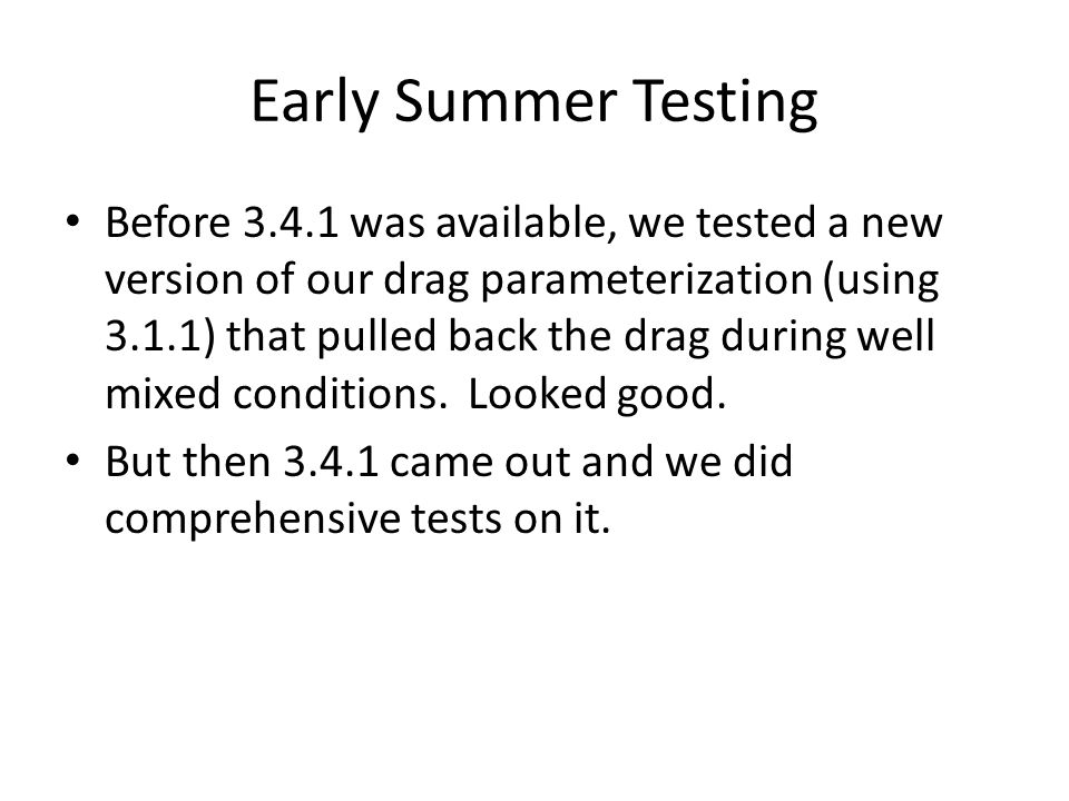 Early Summer Testing Before 3.4.1 was available, we tested a new version of our drag parameterization (using 3.1.1) that pulled back the drag during well mixed conditions.