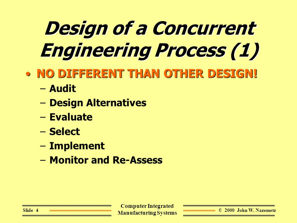 © 2000 John W. NazemetzSlide 4 Computer Integrated Manufacturing Systems Design of a Concurrent Engineering Process (1) NO DIFFERENT THAN OTHER DESIGN