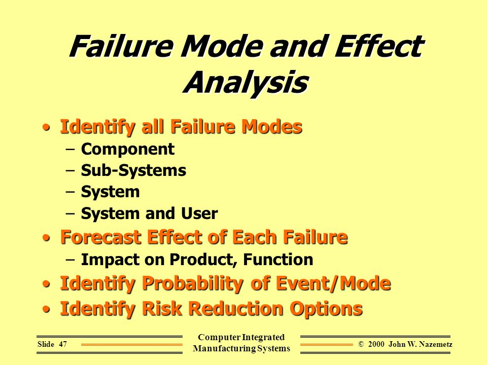 © 2000 John W. NazemetzSlide 47 Computer Integrated Manufacturing Systems Failure Mode and Effect Analysis Identify all Failure ModesIdentify all Fail