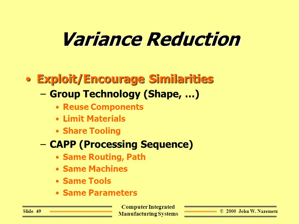 © 2000 John W. NazemetzSlide 49 Computer Integrated Manufacturing Systems Variance Reduction Exploit/Encourage SimilaritiesExploit/Encourage Similarit