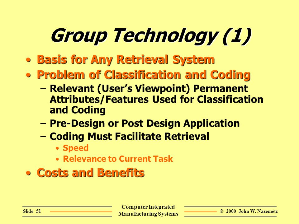 © 2000 John W. NazemetzSlide 51 Computer Integrated Manufacturing Systems Group Technology (1) Basis for Any Retrieval SystemBasis for Any Retrieval S
