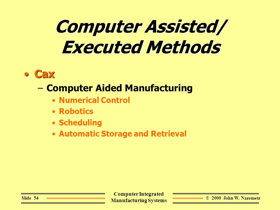 © 2000 John W. NazemetzSlide 54 Computer Integrated Manufacturing Systems Computer Assisted/ Executed Methods CaxCax –Computer Aided Manufacturing Num