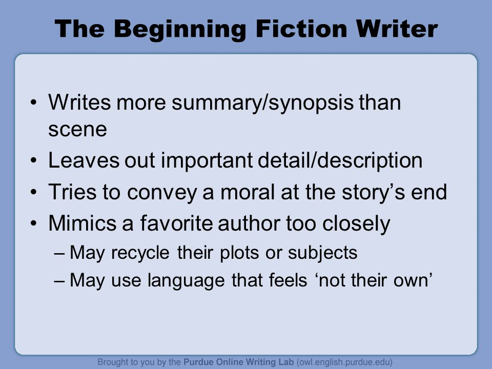 The Beginning Fiction Writer Writes more summary/synopsis than scene Leaves out important detail/description Tries to convey a moral at the story's end Mimics a favorite author too closely –May recycle their plots or subjects –May use language that feels 'not their own'