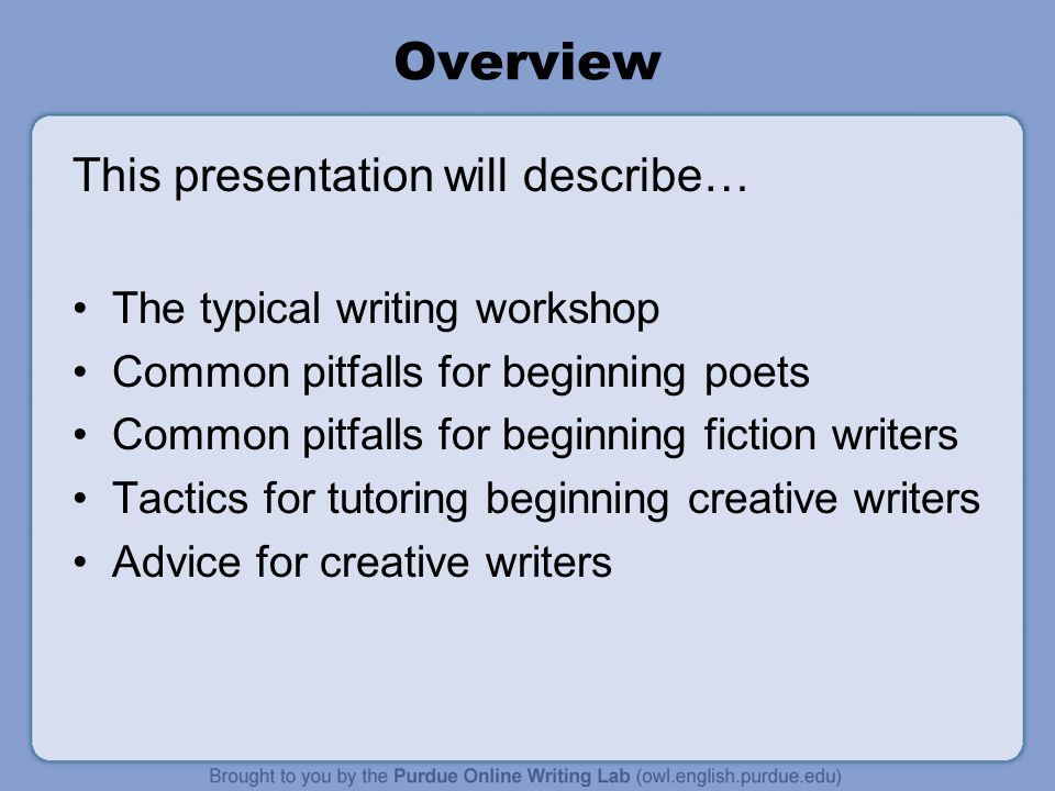 Overview This presentation will describe… The typical writing workshop Common pitfalls for beginning poets Common pitfalls for beginning fiction writers Tactics for tutoring beginning creative writers Advice for creative writers