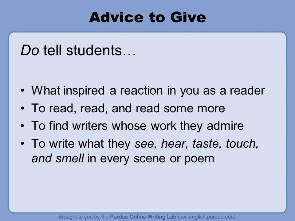 Advice to Give Do tell students… What inspired a reaction in you as a reader To read, read, and read some more To find writers whose work they admire To write what they see, hear, taste, touch, and smell in every scene or poem