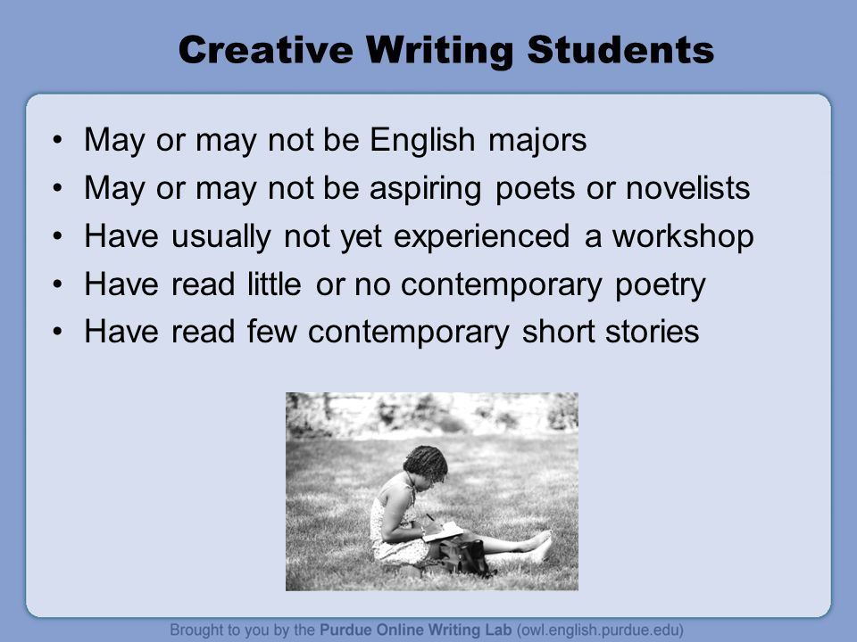 Creative Writing Students May or may not be English majors May or may not be aspiring poets or novelists Have usually not yet experienced a workshop Have read little or no contemporary poetry Have read few contemporary short stories