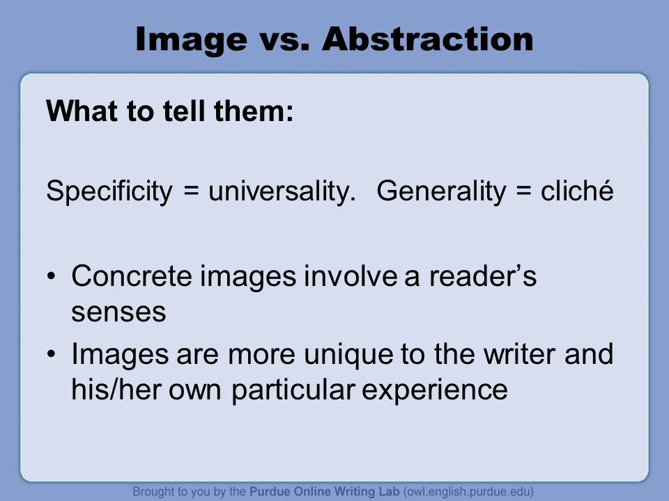 Image vs. Abstraction What to tell them: Specificity = universality.