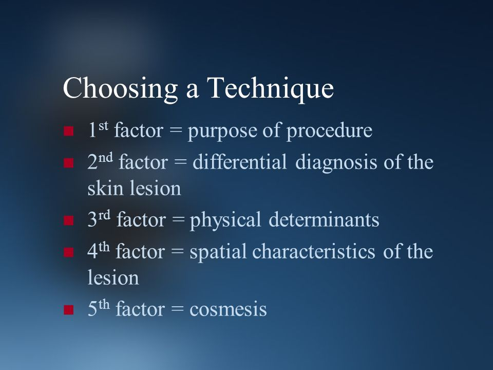 Choosing a Technique 1 st factor = purpose of procedure 2 nd factor = differential diagnosis of the skin lesion 3 rd factor = physical determinants 4