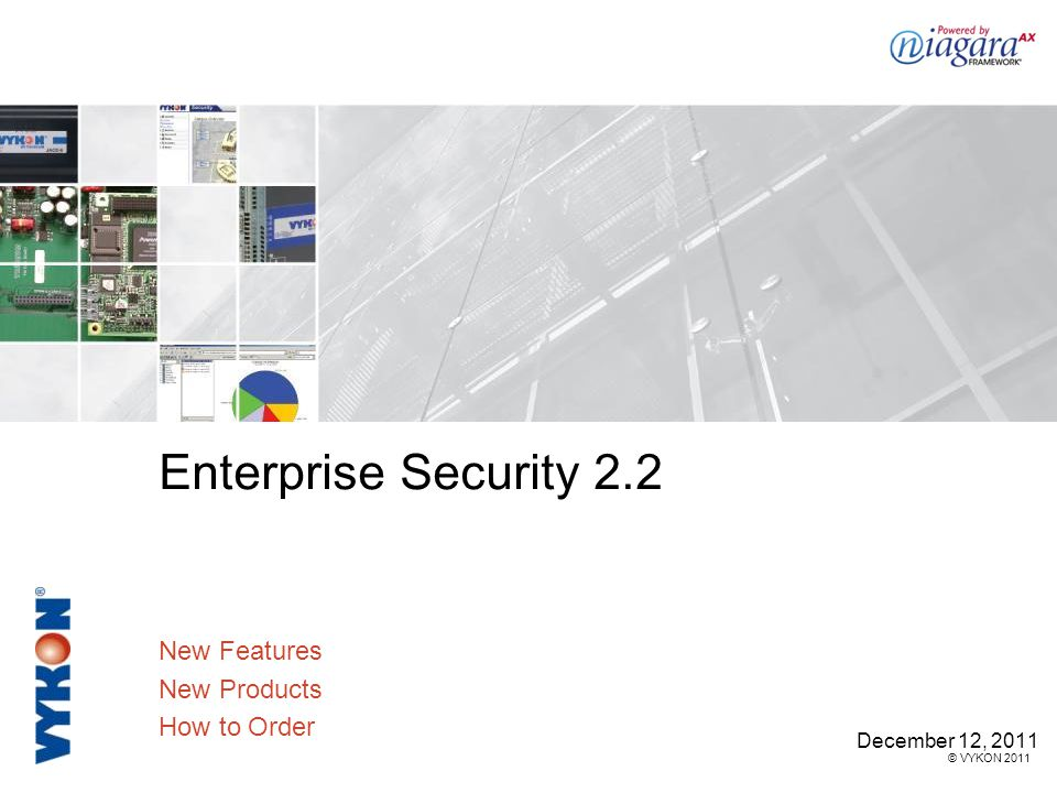 © VYKON 2011 Enterprise Security 2.2 New Features New Products How to Order December 12, 2011