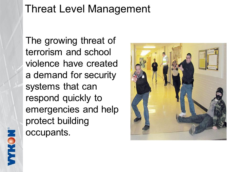 Threat Level Management The growing threat of terrorism and school violence have created a demand for security systems that can respond quickly to emergencies and help protect building occupants.