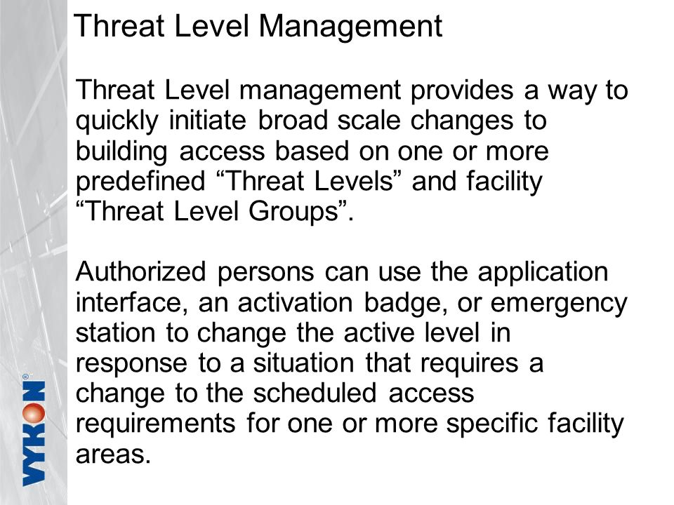 Threat Level Management Threat Level management provides a way to quickly initiate broad scale changes to building access based on one or more predefined Threat Levels and facility Threat Level Groups .