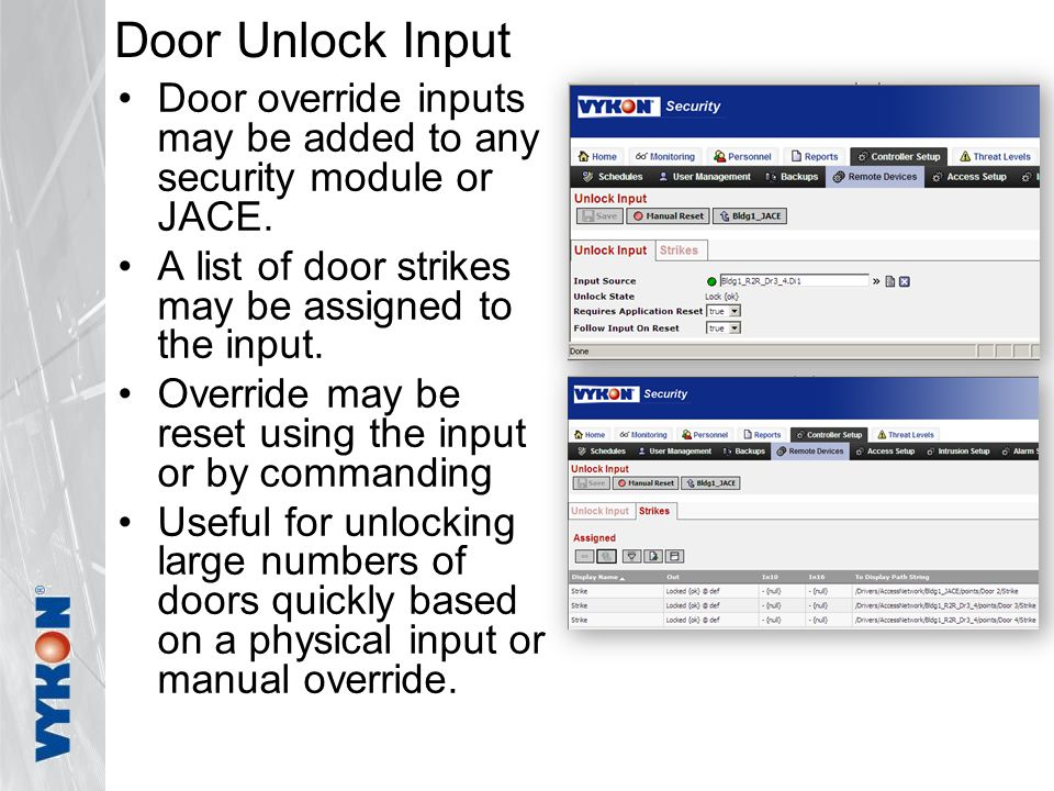Door Unlock Input Door override inputs may be added to any security module or JACE. A list of door strikes may be assigned to the input. Override may