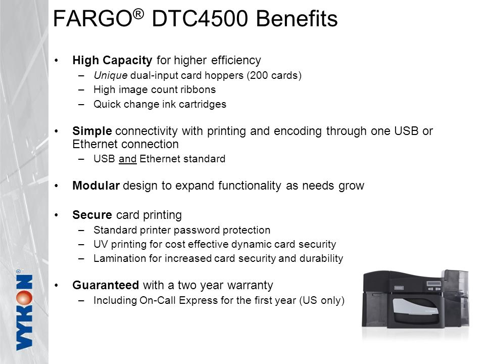 FARGO ® DTC4500 Benefits High Capacity for higher efficiency –Unique dual-input card hoppers (200 cards) –High image count ribbons –Quick change ink cartridges Simple connectivity with printing and encoding through one USB or Ethernet connection –USB and Ethernet standard Modular design to expand functionality as needs grow Secure card printing –Standard printer password protection –UV printing for cost effective dynamic card security –Lamination for increased card security and durability Guaranteed with a two year warranty –Including On-Call Express for the first year (US only)