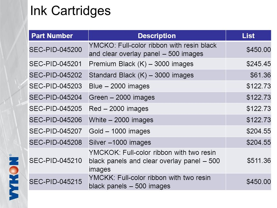 Ink Cartridges Part NumberDescriptionList SEC-PID-045200 YMCKO: Full-color ribbon with resin black and clear overlay panel – 500 images $450.00 SEC-PID-045201Premium Black (K) – 3000 images$245.45 SEC-PID-045202Standard Black (K) – 3000 images$61.36 SEC-PID-045203Blue – 2000 images$122.73 SEC-PID-045204Green – 2000 images$122.73 SEC-PID-045205Red – 2000 images$122.73 SEC-PID-045206White – 2000 images$122.73 SEC-PID-045207Gold – 1000 images$204.55 SEC-PID-045208Silver –1000 images$204.55 SEC-PID-045210 YMCKOK: Full-color ribbon with two resin black panels and clear overlay panel – 500 images $511.36 SEC-PID-045215 YMCKK: Full-color ribbon with two resin black panels – 500 images $450.00