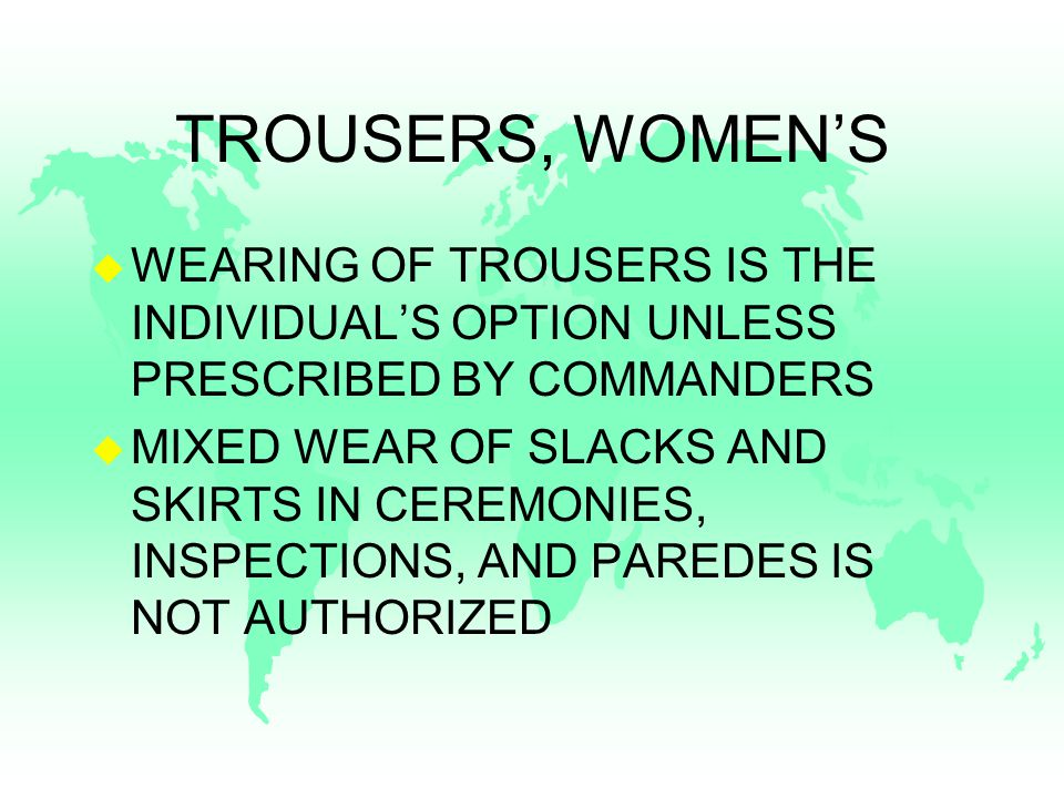 TROUSERS, WOMEN'S u WEARING OF TROUSERS IS THE INDIVIDUAL'S OPTION UNLESS PRESCRIBED BY COMMANDERS u MIXED WEAR OF SLACKS AND SKIRTS IN CEREMONIES, INSPECTIONS, AND PAREDES IS NOT AUTHORIZED
