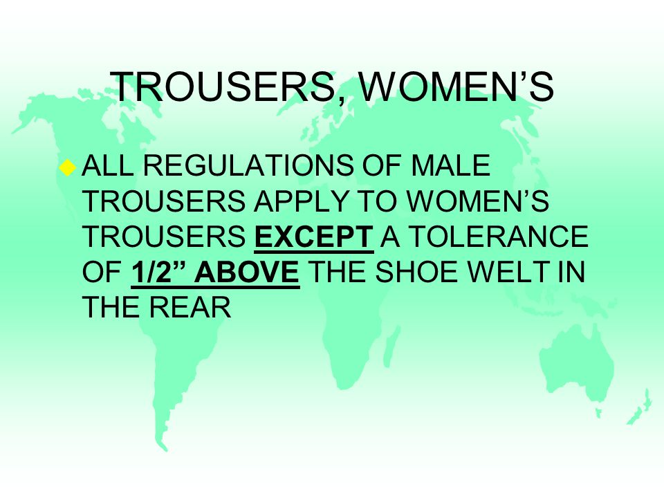 TROUSERS, WOMEN'S u ALL REGULATIONS OF MALE TROUSERS APPLY TO WOMEN'S TROUSERS EXCEPT A TOLERANCE OF 1/2 ABOVE THE SHOE WELT IN THE REAR
