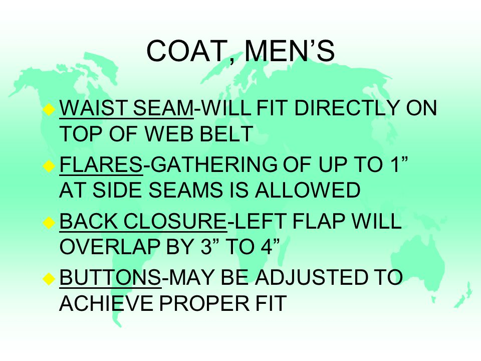 COAT, MEN'S u WAIST SEAM-WILL FIT DIRECTLY ON TOP OF WEB BELT u FLARES-GATHERING OF UP TO 1 AT SIDE SEAMS IS ALLOWED u BACK CLOSURE-LEFT FLAP WILL OVERLAP BY 3 TO 4 u BUTTONS-MAY BE ADJUSTED TO ACHIEVE PROPER FIT