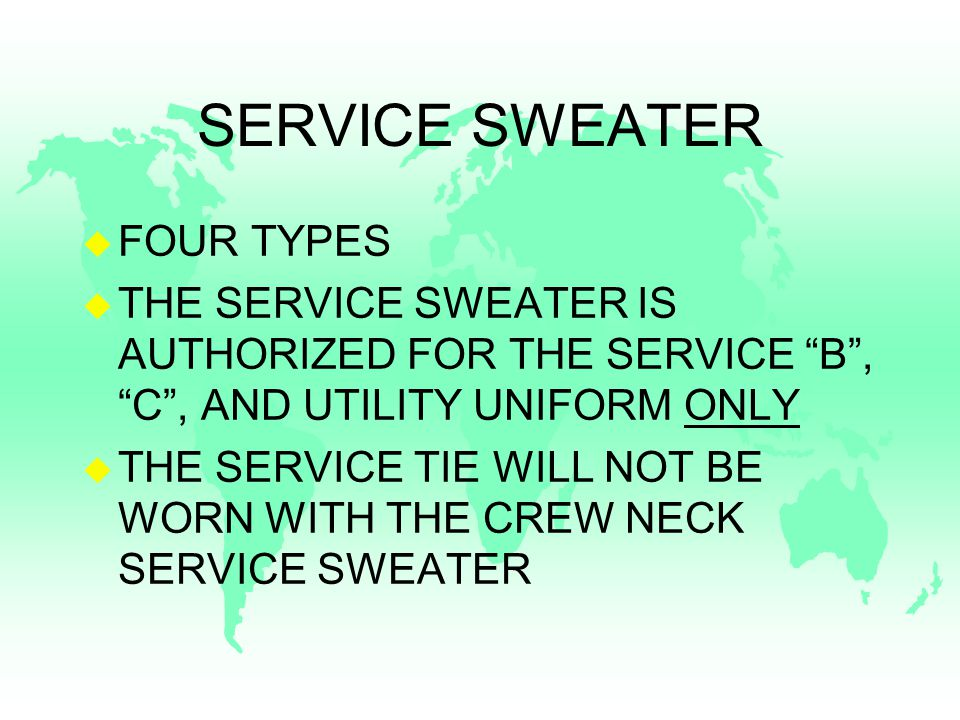 SERVICE SWEATER u FOUR TYPES u THE SERVICE SWEATER IS AUTHORIZED FOR THE SERVICE B , C , AND UTILITY UNIFORM ONLY u THE SERVICE TIE WILL NOT BE WORN WITH THE CREW NECK SERVICE SWEATER