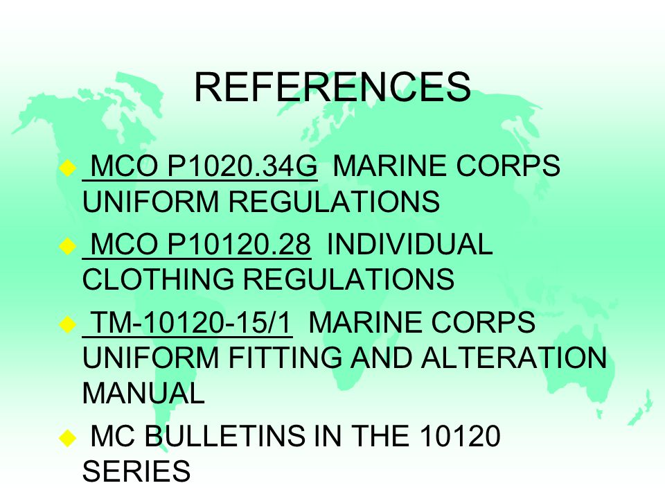 REFERENCES u MCO P1020.34G MARINE CORPS UNIFORM REGULATIONS u MCO P10120.28 INDIVIDUAL CLOTHING REGULATIONS u TM-10120-15/1 MARINE CORPS UNIFORM FITTING AND ALTERATION MANUAL u MC BULLETINS IN THE 10120 SERIES