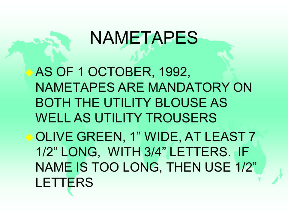 NAMETAPES u AS OF 1 OCTOBER, 1992, NAMETAPES ARE MANDATORY ON BOTH THE UTILITY BLOUSE AS WELL AS UTILITY TROUSERS u OLIVE GREEN, 1 WIDE, AT LEAST 7 1/2 LONG, WITH 3/4 LETTERS.