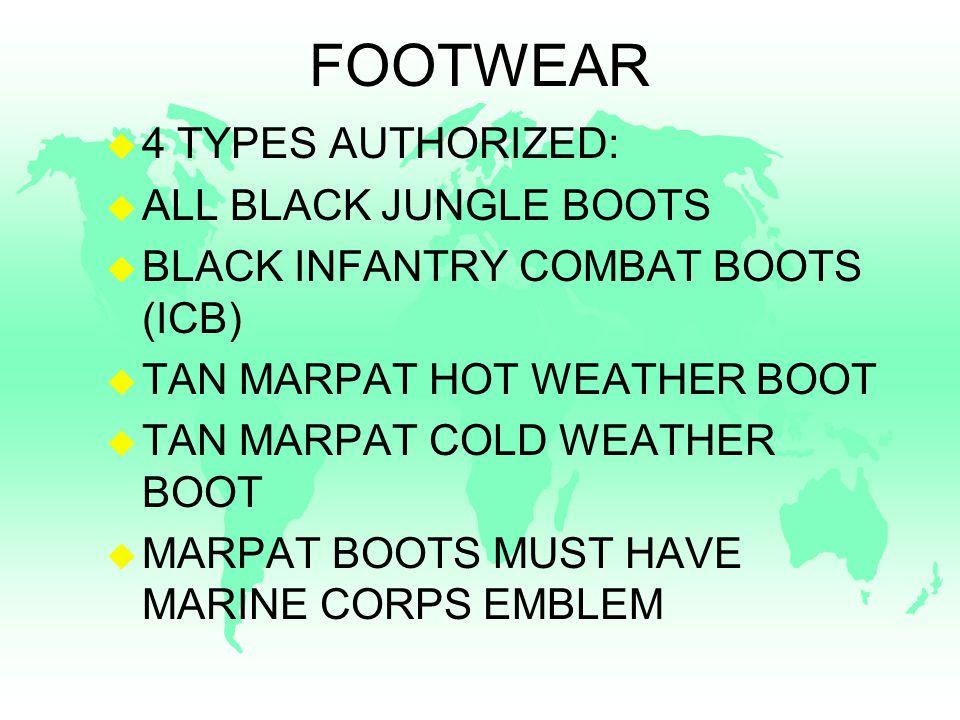 FOOTWEAR u 4 TYPES AUTHORIZED: u ALL BLACK JUNGLE BOOTS u BLACK INFANTRY COMBAT BOOTS (ICB) u TAN MARPAT HOT WEATHER BOOT u TAN MARPAT COLD WEATHER BOOT u MARPAT BOOTS MUST HAVE MARINE CORPS EMBLEM