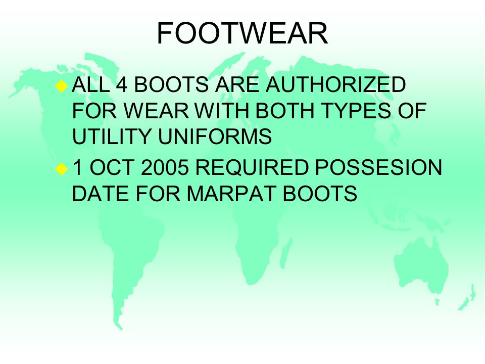 FOOTWEAR u ALL 4 BOOTS ARE AUTHORIZED FOR WEAR WITH BOTH TYPES OF UTILITY UNIFORMS u 1 OCT 2005 REQUIRED POSSESION DATE FOR MARPAT BOOTS